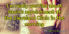 I'm really worried about Gavin's appointment at the @ClevelandClinic in the morning