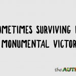 Sometimes surviving is a monumental victory