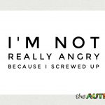 I'm not really angry because I screwed up