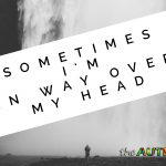 Sometimes I'm in way over my head