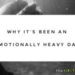 Why it's been an emotionally heavy day