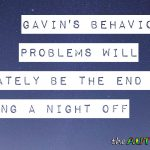 Gavin's behavioral problems will ultimately be the end of us getting a night off