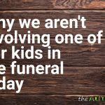 Why we aren't involving one of our kids in the funeral today