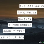 The struggles we face while raising a profoundly cognitively impaired adult son
