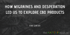 How migraines and desperation led us to explore CBD products