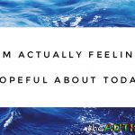 I'm actually feeling hopeful about today