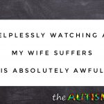 Helplessly watching as my wife suffers is absolutely awful