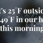 It's 25°F outside and 49°F in our house this morning
