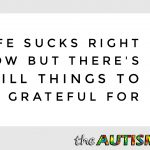 Life sucks right now but there's still things to be grateful for