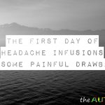 The first day of headache infusions had some painful drawbacks