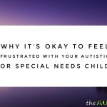 Why it's okay to feel frustrated with your #Autistic or #SpecialNeeds child