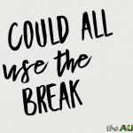 We could all use the break