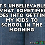 It's unbelievable what sometimes goes into getting my kids to school in the morning