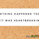 Something happened today, and it was heartbreaking