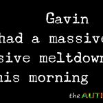 Gavin had a massive, massive meltdown this morning