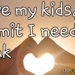I love my kids, but dammit I need a break