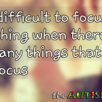 It's difficult to focus on anything when there are so many things that need my focus