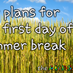 Our plans for the first day of Summer break