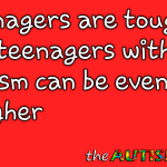 Teenagers are tough, but teenagers with #Autism can be even tougher