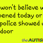 You won't believe what happened today or why the police showed up at our door