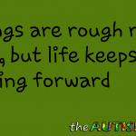Things are rough right now, but life keeps moving forward