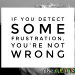 If you detect some frustration, you're not wrong
