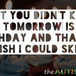 I bet you didn't know that tomorrow is my birthday and that I wish I could skip it